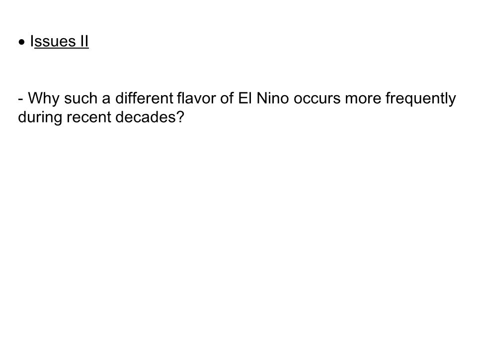  Issues II - Why such a different flavor of El Nino occurs more frequently during recent decades