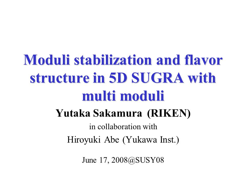 Moduli stabilization and flavor structure in 5D SUGRA with multi moduli Yutaka Sakamura (RIKEN) in collaboration with Hiroyuki Abe (Yukawa Inst.) June 17, 2008@SUSY08