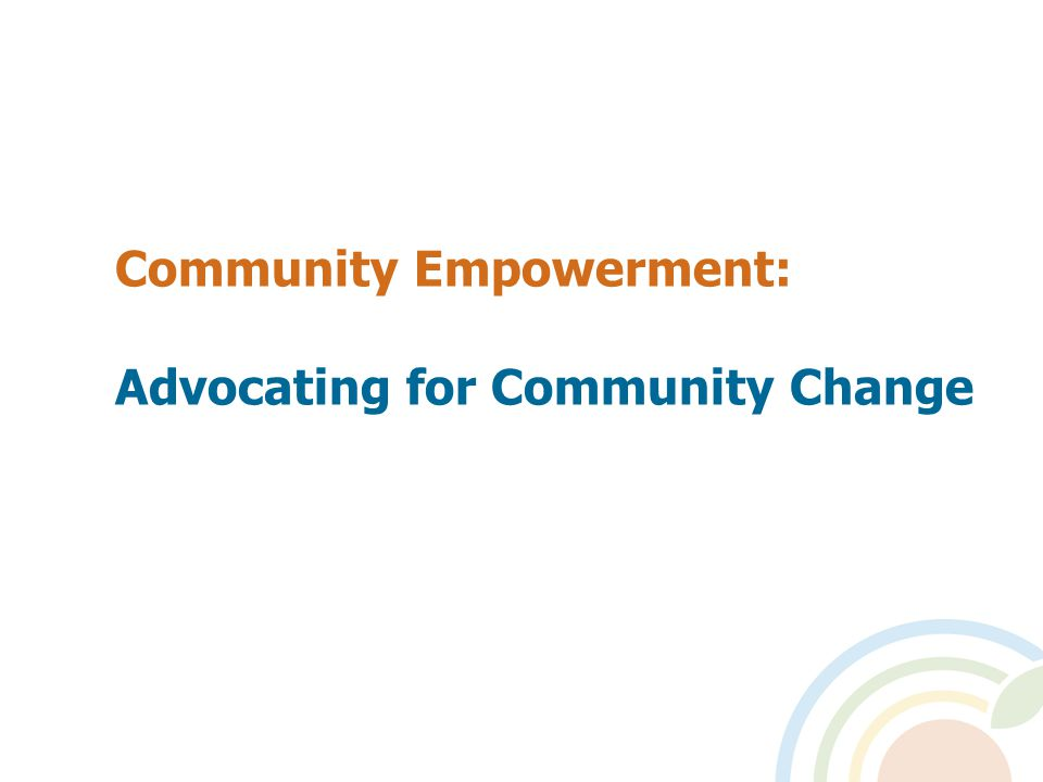 Community Empowerment: Advocating for Community Change