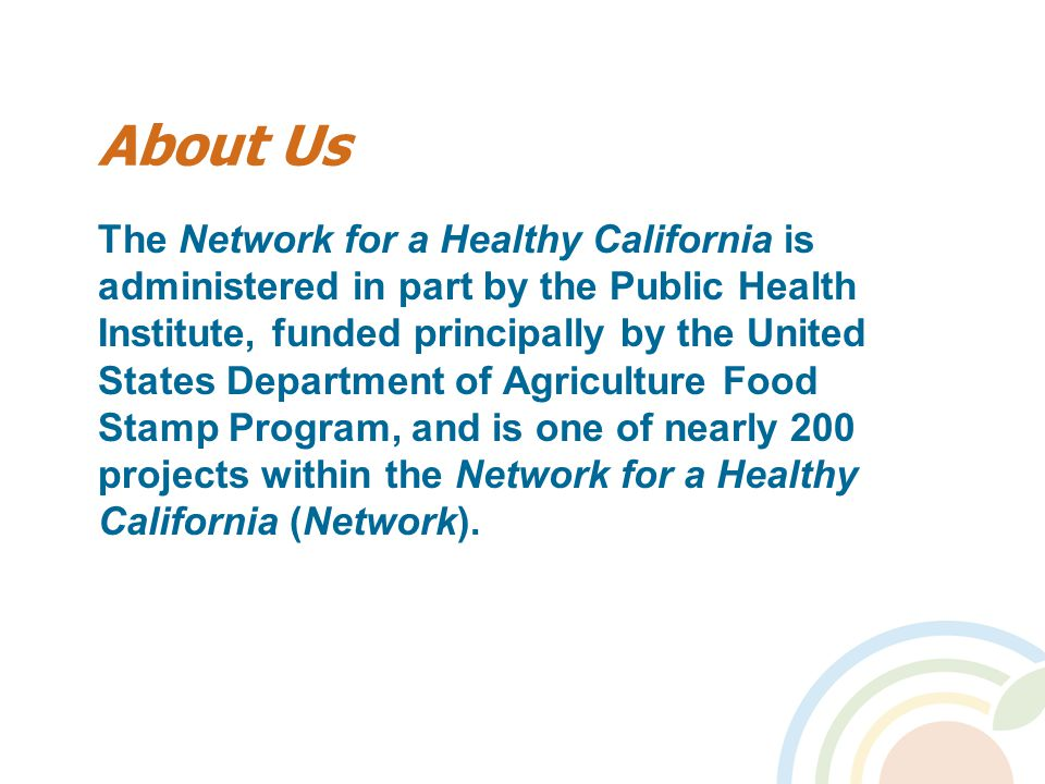 About Us The Network for a Healthy California is administered in part by the Public Health Institute, funded principally by the United States Department of Agriculture Food Stamp Program, and is one of nearly 200 projects within the Network for a Healthy California (Network).