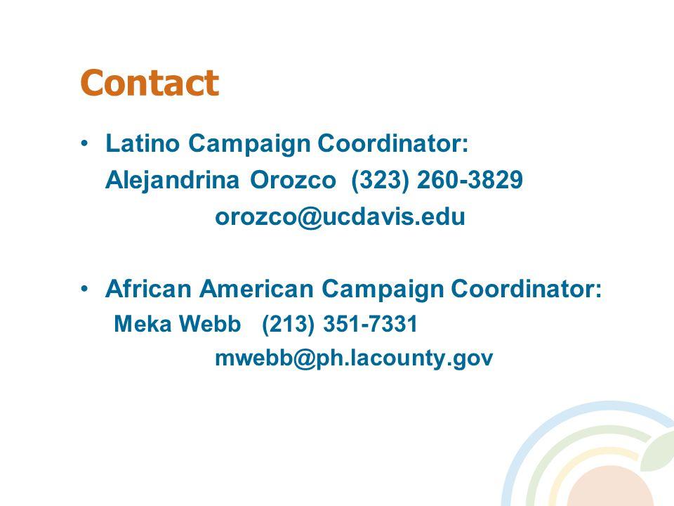 Contact Latino Campaign Coordinator: Alejandrina Orozco (323) 260-3829 orozco@ucdavis.edu African American Campaign Coordinator: Meka Webb (213) 351-7331 mwebb@ph.lacounty.gov