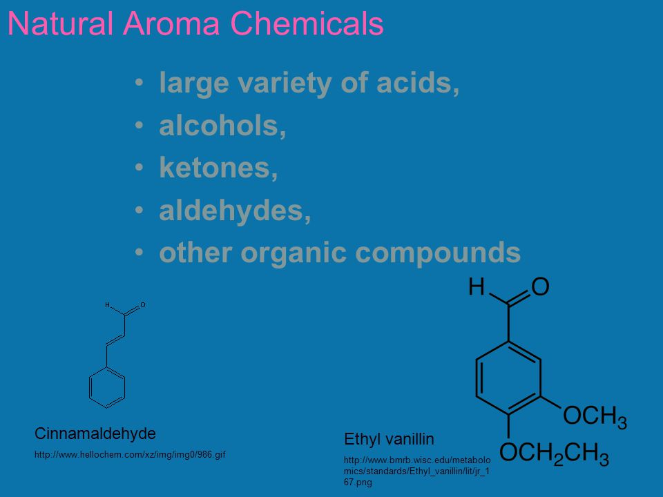 Natural Aroma Chemicals large variety of acids, alcohols, ketones, aldehydes, other organic compounds Cinnamaldehyde http://www.hellochem.com/xz/img/i