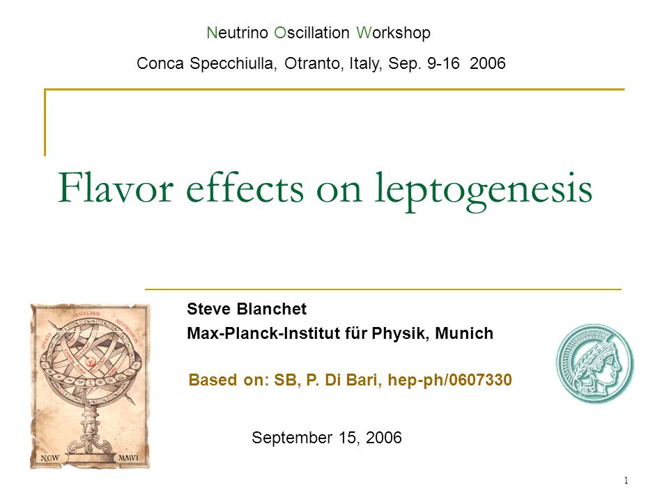 1 Flavor effects on leptogenesis Steve Blanchet Max-Planck-Institut für Physik, Munich September 15, 2006 Neutrino Oscillation Workshop Conca Specchiulla, Otranto, Italy, Sep.