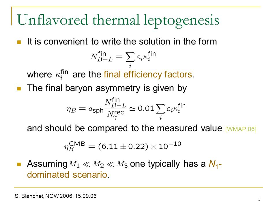 S. Blanchet, NOW 2006, 15.09.06 5 Unflavored thermal leptogenesis It is convenient to write the solution in the form where are the final efficiency fa