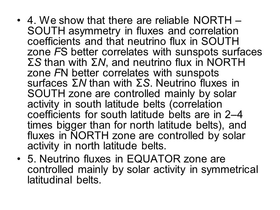4. We show that there are reliable NORTH – SOUTH asymmetry in fluxes and correlation coefficients and that neutrino flux in SOUTH zone FS better corre