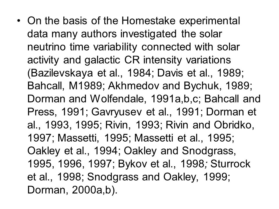 On the basis of the Homestake experimental data many authors investigated the solar neutrino time variability connected with solar activity and galactic CR intensity variations (Bazilevskaya et al., 1984; Davis et al., 1989; Bahcall, M1989; Akhmedov and Bychuk, 1989; Dorman and Wolfendale, 1991a,b,c; Bahcall and Press, 1991; Gavryusev et al., 1991; Dorman et al., 1993, 1995; Rivin, 1993; Rivin and Obridko, 1997; Massetti, 1995; Massetti et al., 1995; Oakley et al., 1994; Oakley and Snodgrass, 1995, 1996, 1997; Bykov et al., 1998; Sturrock et al., 1998; Snodgrass and Oakley, 1999; Dorman, 2000a,b).