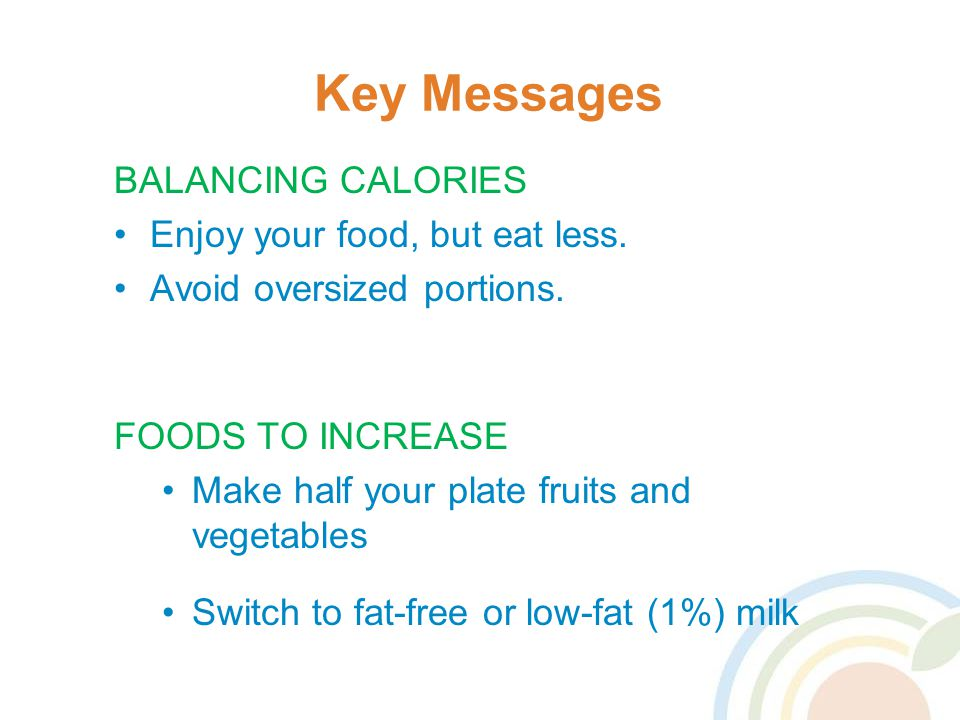Key Messages BALANCING CALORIES Enjoy your food, but eat less.