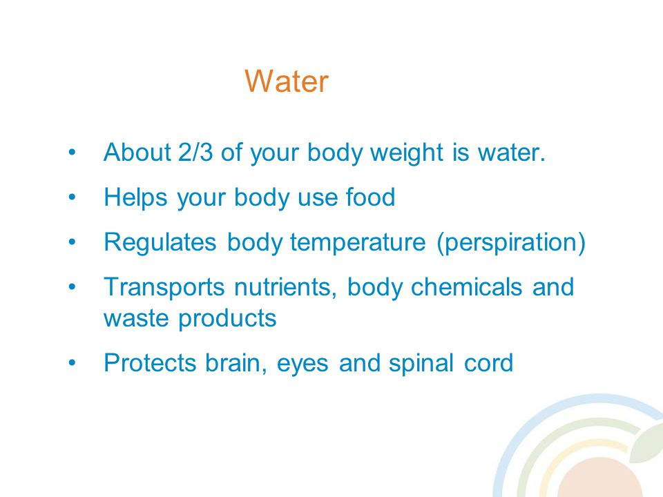 Water About 2/3 of your body weight is water.
