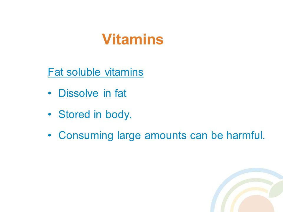 Vitamins Fat soluble vitamins Dissolve in fat Stored in body.