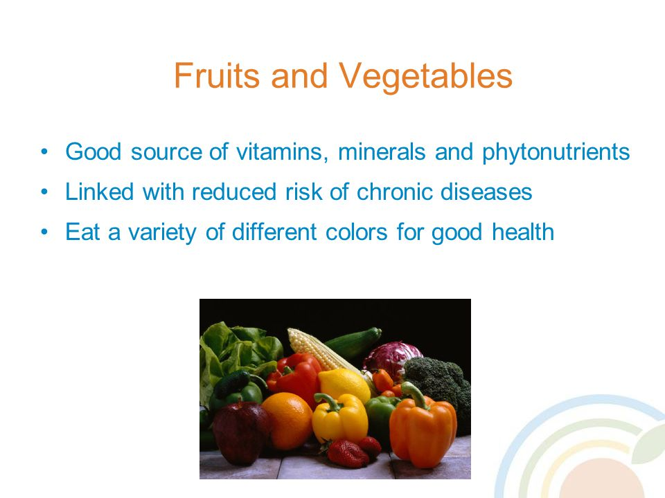 Fruits and Vegetables Good source of vitamins, minerals and phytonutrients Linked with reduced risk of chronic diseases Eat a variety of different colors for good health