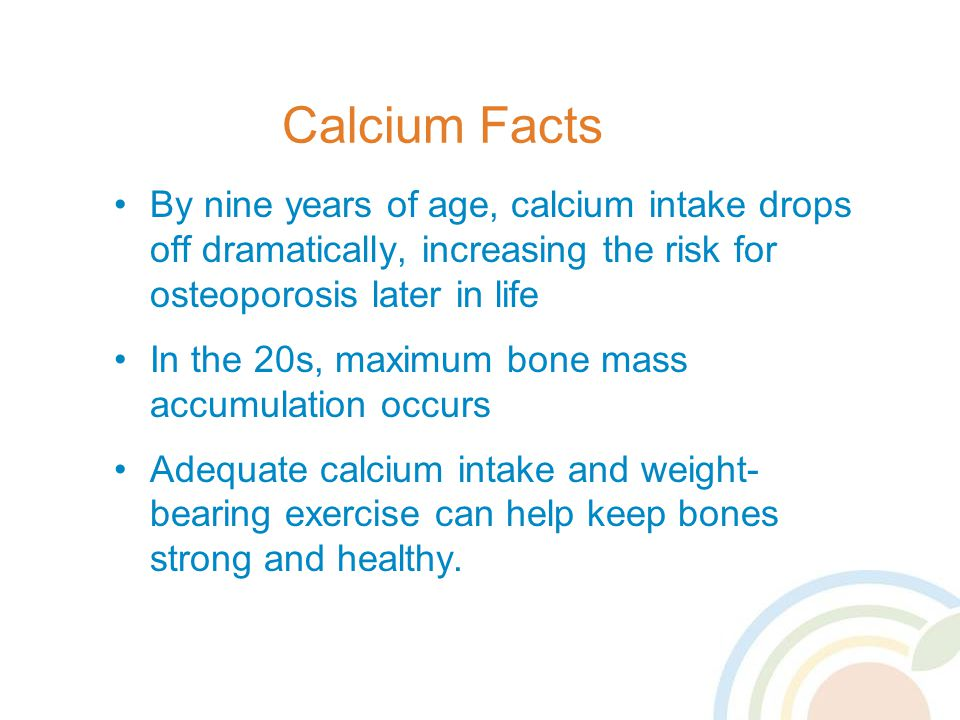 Calcium Facts By nine years of age, calcium intake drops off dramatically, increasing the risk for osteoporosis later in life In the 20s, maximum bone mass accumulation occurs Adequate calcium intake and weight- bearing exercise can help keep bones strong and healthy.