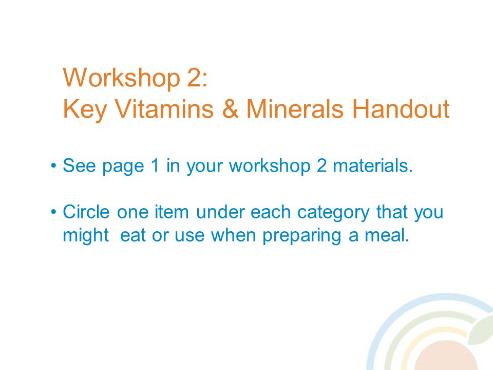 Workshop 2: Key Vitamins & Minerals Handout See page 1 in your workshop 2 materials.