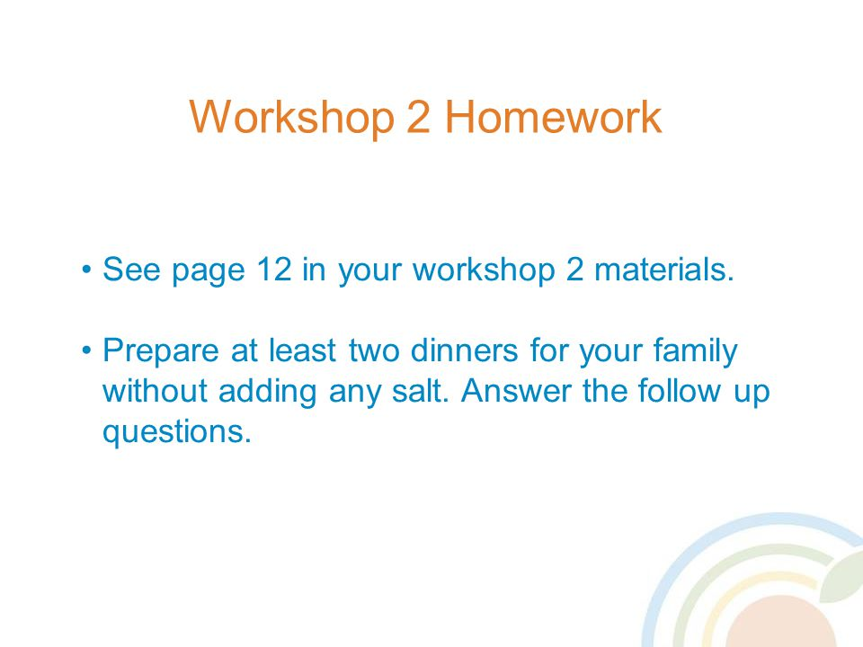 Workshop 2 Homework See page 12 in your workshop 2 materials.