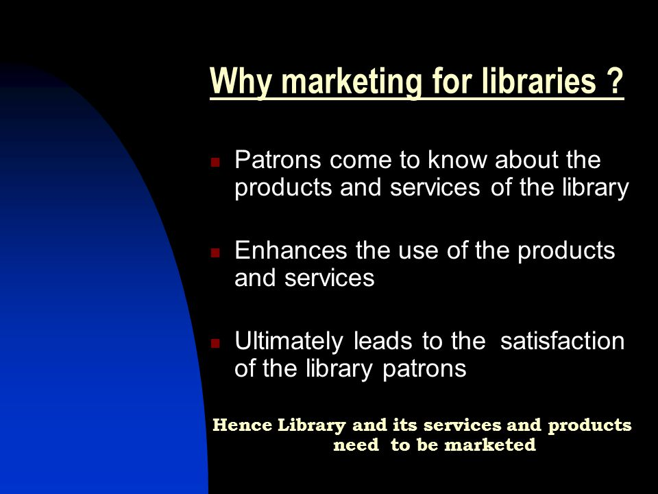 Why marketing for libraries ? Patrons come to know about the products and services of the library Enhances the use of the products and services Ultima