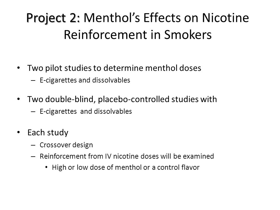 Project 2: Project 2: Menthol's Effects on Nicotine Reinforcement in Smokers Two pilot studies to determine menthol doses – E-cigarettes and dissolvables Two double-blind, placebo-controlled studies with – E-cigarettes and dissolvables Each study – Crossover design – Reinforcement from IV nicotine doses will be examined High or low dose of menthol or a control flavor