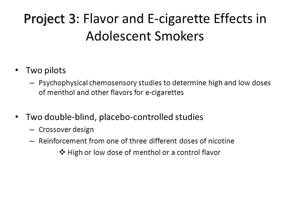Project 3 Project 3: Flavor and E-cigarette Effects in Adolescent Smokers Two pilots – Psychophysical chemosensory studies to determine high and low doses of menthol and other flavors for e-cigarettes Two double-blind, placebo-controlled studies – Crossover design – Reinforcement from one of three different doses of nicotine  High or low dose of menthol or a control flavor