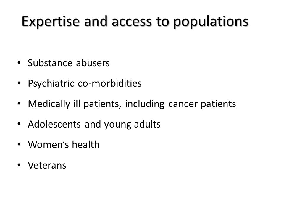 Expertise and access to populations Substance abusers Psychiatric co-morbidities Medically ill patients, including cancer patients Adolescents and young adults Women's health Veterans
