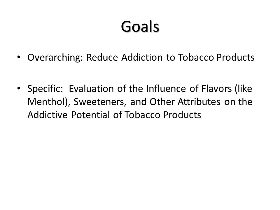 Goals Overarching: Reduce Addiction to Tobacco Products Specific: Evaluation of the Influence of Flavors (like Menthol), Sweeteners, and Other Attributes on the Addictive Potential of Tobacco Products