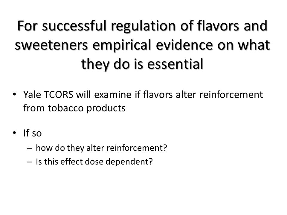 For successful regulation of flavors and sweeteners empirical evidence on what they do is essential Yale TCORS will examine if flavors alter reinforcement from tobacco products If so – how do they alter reinforcement.