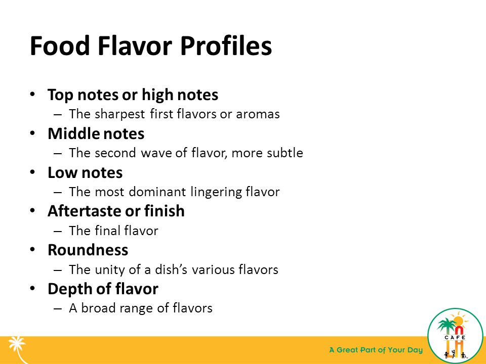 Food Flavor Profiles Top notes or high notes – The sharpest first flavors or aromas Middle notes – The second wave of flavor, more subtle Low notes – The most dominant lingering flavor Aftertaste or finish – The final flavor Roundness – The unity of a dish's various flavors Depth of flavor – A broad range of flavors