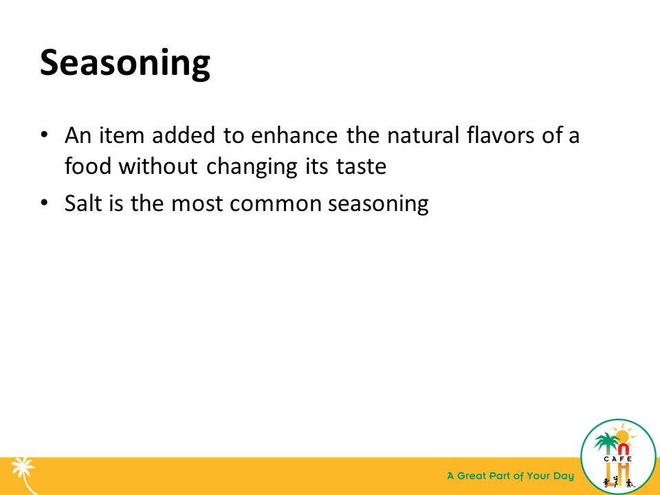 Seasoning An item added to enhance the natural flavors of a food without changing its taste Salt is the most common seasoning