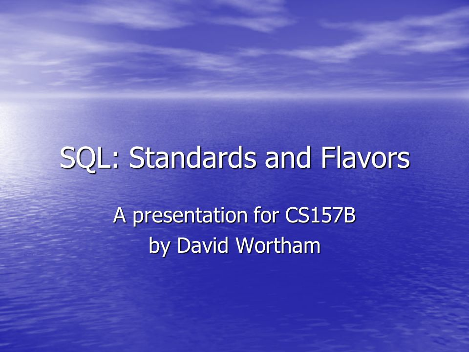SQL: Standards and Flavors A presentation for CS157B by David Wortham