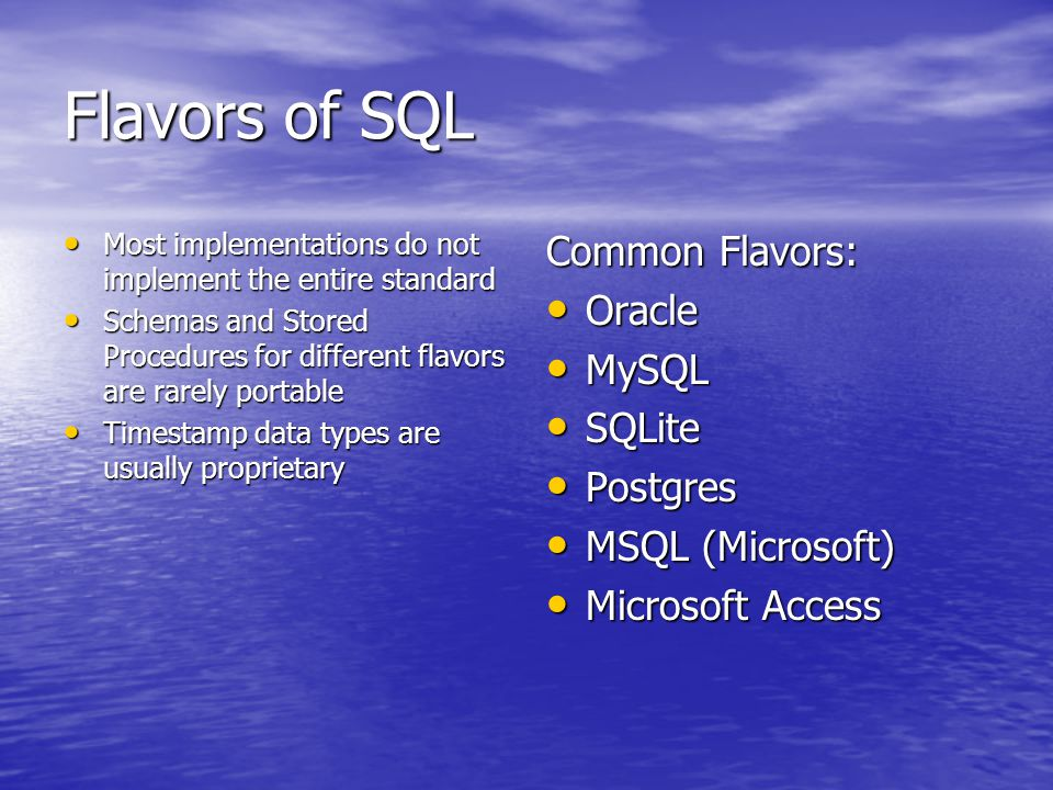 Flavors of SQL Most implementations do not implement the entire standard Most implementations do not implement the entire standard Schemas and Stored