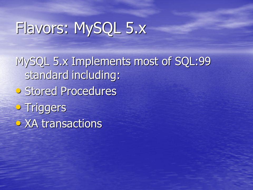 Flavors: MySQL 5.x MySQL 5.x Implements most of SQL:99 standard including: Stored Procedures Stored Procedures Triggers Triggers XA transactions XA tr