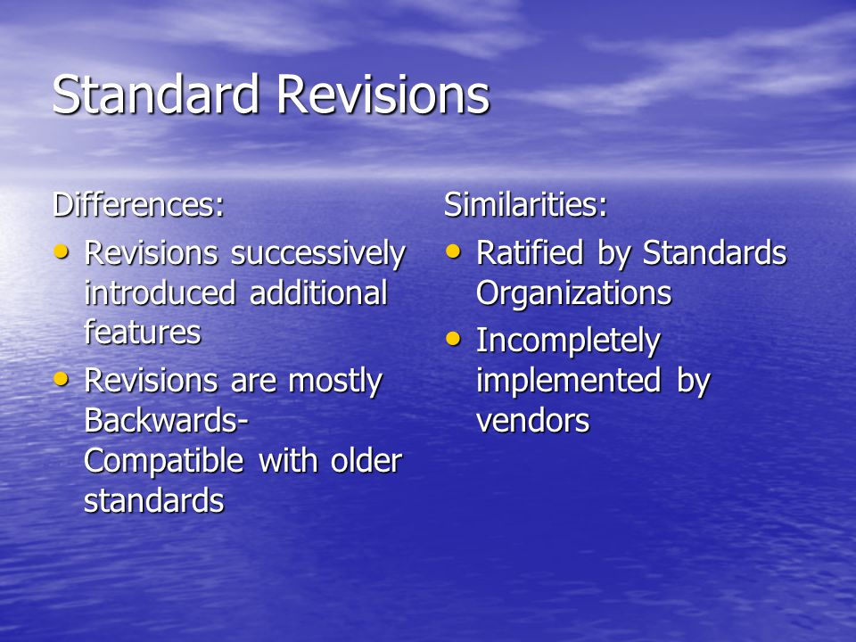 Standard Revisions Differences: Revisions successively introduced additional features Revisions successively introduced additional features Revisions are mostly Backwards- Compatible with older standards Revisions are mostly Backwards- Compatible with older standardsSimilarities: Ratified by Standards Organizations Ratified by Standards Organizations Incompletely implemented by vendors Incompletely implemented by vendors