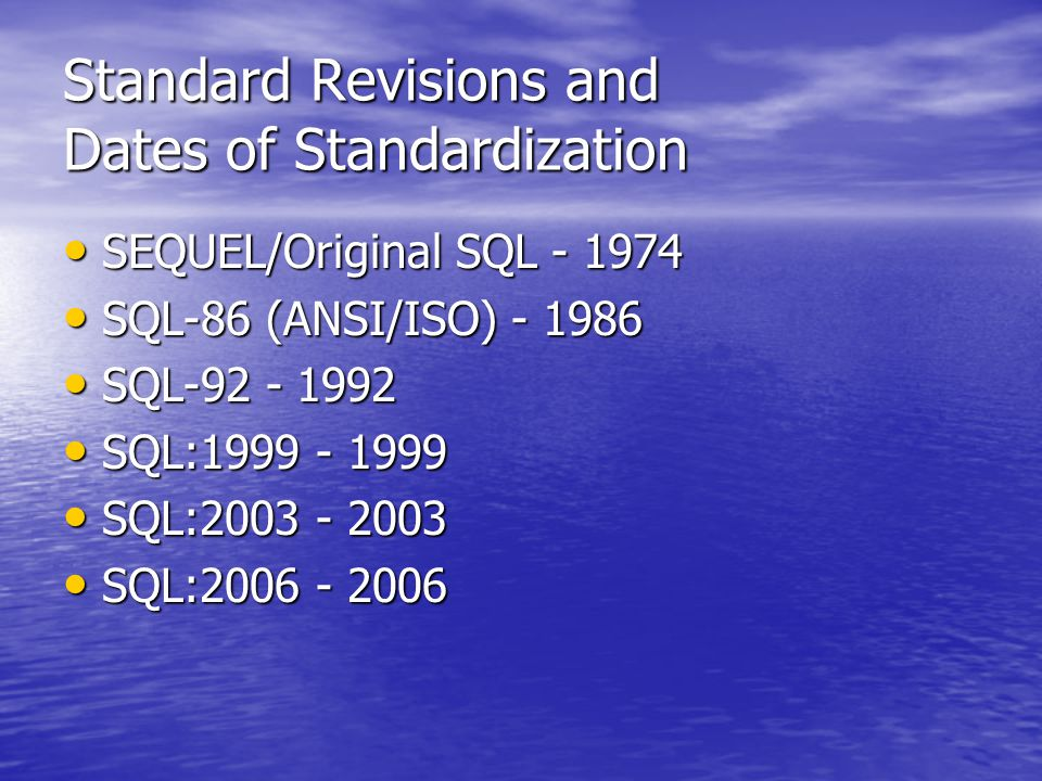 Standard Revisions and Dates of Standardization SEQUEL/Original SQL - 1974 SEQUEL/Original SQL - 1974 SQL-86 (ANSI/ISO) - 1986 SQL-86 (ANSI/ISO) - 1986 SQL-92 - 1992 SQL-92 - 1992 SQL:1999 - 1999 SQL:1999 - 1999 SQL:2003 - 2003 SQL:2003 - 2003 SQL:2006 - 2006 SQL:2006 - 2006