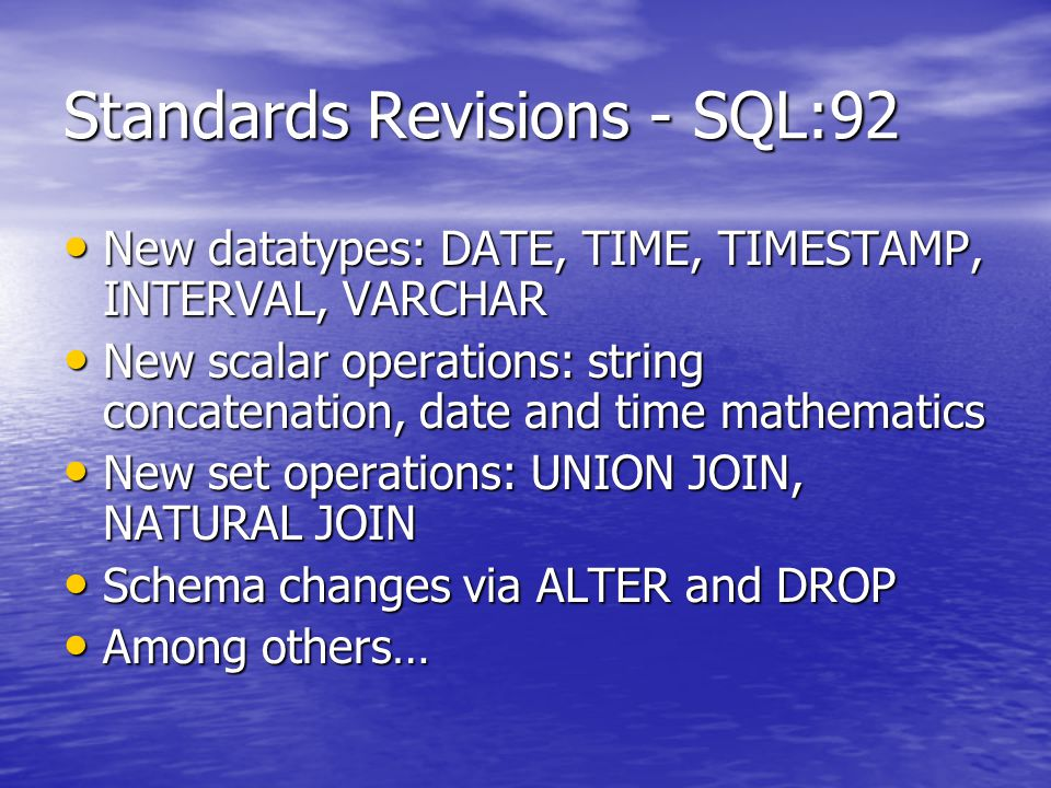 Standards Revisions - SQL:92 New datatypes: DATE, TIME, TIMESTAMP, INTERVAL, VARCHAR New datatypes: DATE, TIME, TIMESTAMP, INTERVAL, VARCHAR New scalar operations: string concatenation, date and time mathematics New scalar operations: string concatenation, date and time mathematics New set operations: UNION JOIN, NATURAL JOIN New set operations: UNION JOIN, NATURAL JOIN Schema changes via ALTER and DROP Schema changes via ALTER and DROP Among others… Among others…