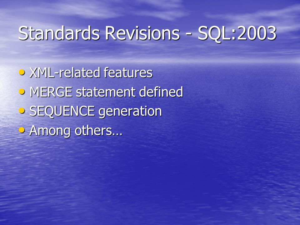 Standards Revisions - SQL:2003 XML-related features XML-related features MERGE statement defined MERGE statement defined SEQUENCE generation SEQUENCE generation Among others… Among others…