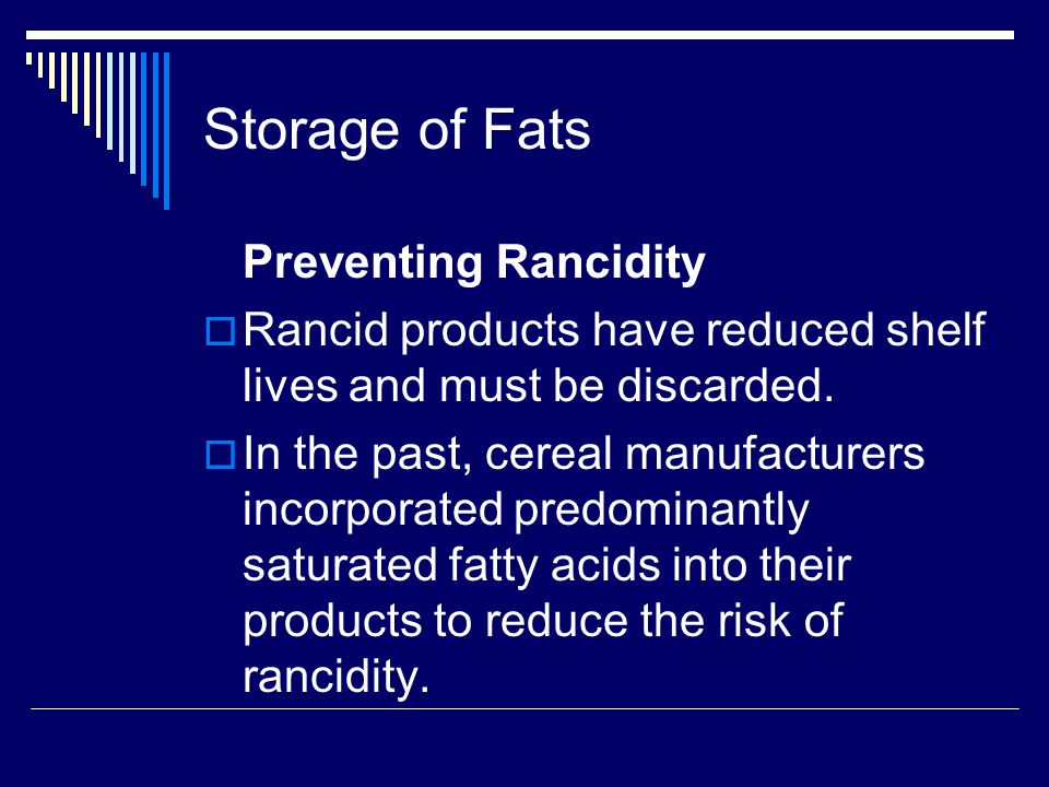 Storage of Fats  Avoid Oxygen and Heat: Pack items which are high in unsaturated fatty acids in vacuum packs or nitrogen to prevent contact with oxygen.