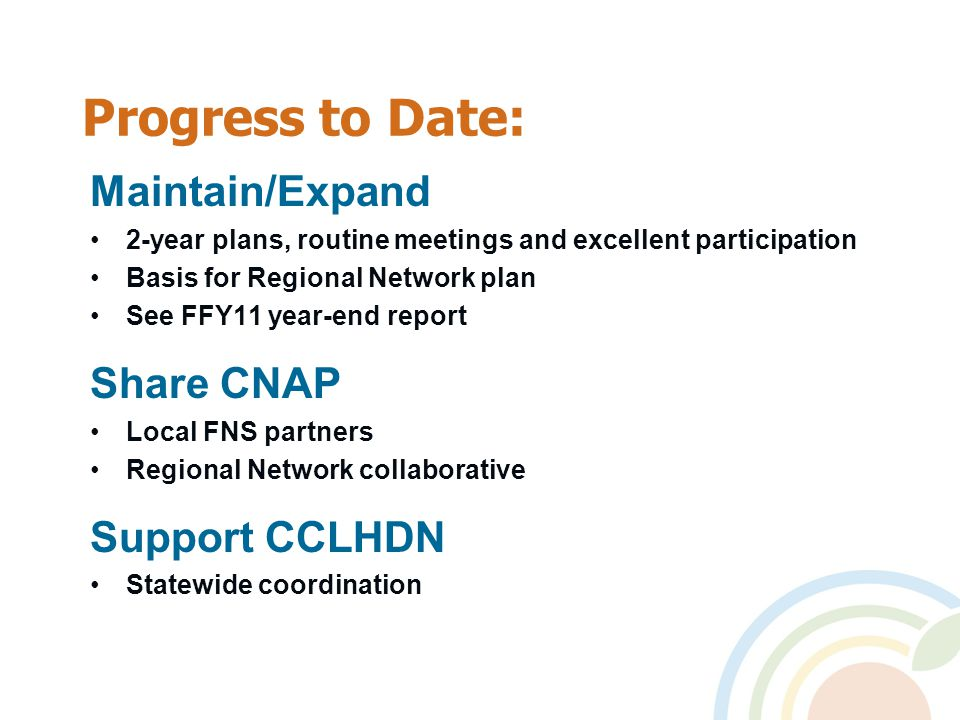 Progress to Date: Maintain/Expand 2-year plans, routine meetings and excellent participation Basis for Regional Network plan See FFY11 year-end report Share CNAP Local FNS partners Regional Network collaborative Support CCLHDN Statewide coordination