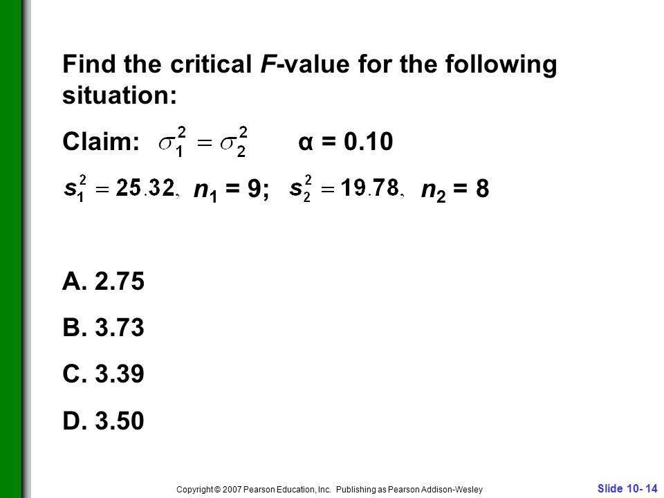 Slide 10- 14 Copyright © 2007 Pearson Education, Inc. Publishing as Pearson Addison-Wesley Find the critical F-value for the following situation: Clai