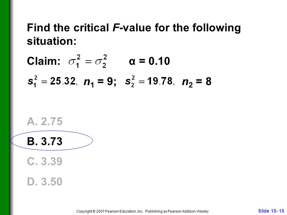Slide 10- 15 Copyright © 2007 Pearson Education, Inc. Publishing as Pearson Addison-Wesley Find the critical F-value for the following situation: Clai
