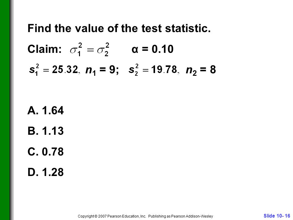 Slide 10- 16 Copyright © 2007 Pearson Education, Inc. Publishing as Pearson Addison-Wesley Find the value of the test statistic. Claim: α = 0.10 n 1 =