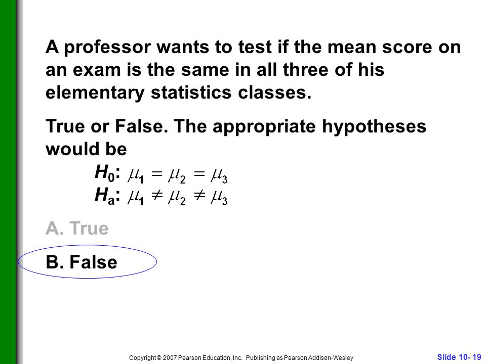 Slide 10- 19 Copyright © 2007 Pearson Education, Inc. Publishing as Pearson Addison-Wesley A professor wants to test if the mean score on an exam is t
