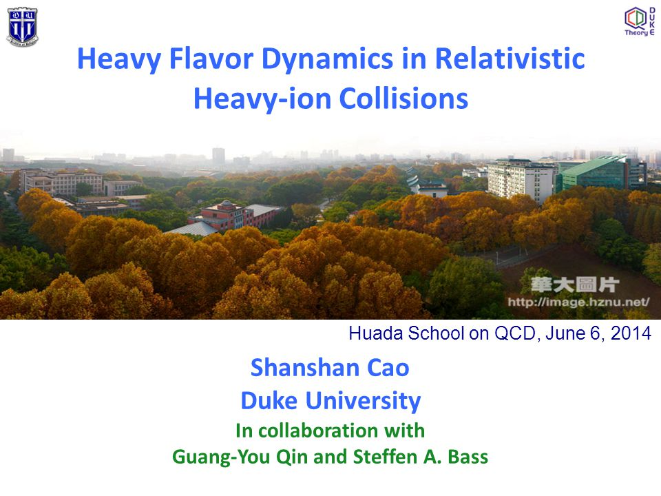 Heavy Flavor Dynamics in Relativistic Heavy-ion Collisions Shanshan Cao Duke University In collaboration with Guang-You Qin and Steffen A. Bass Huada