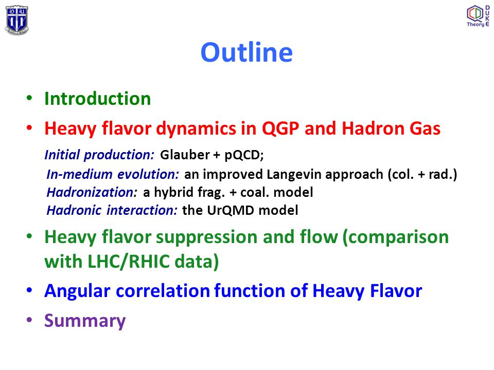 Outline Introduction Heavy flavor dynamics in QGP and Hadron Gas Initial production: Glauber + pQCD; In-medium evolution: an improved Langevin approac