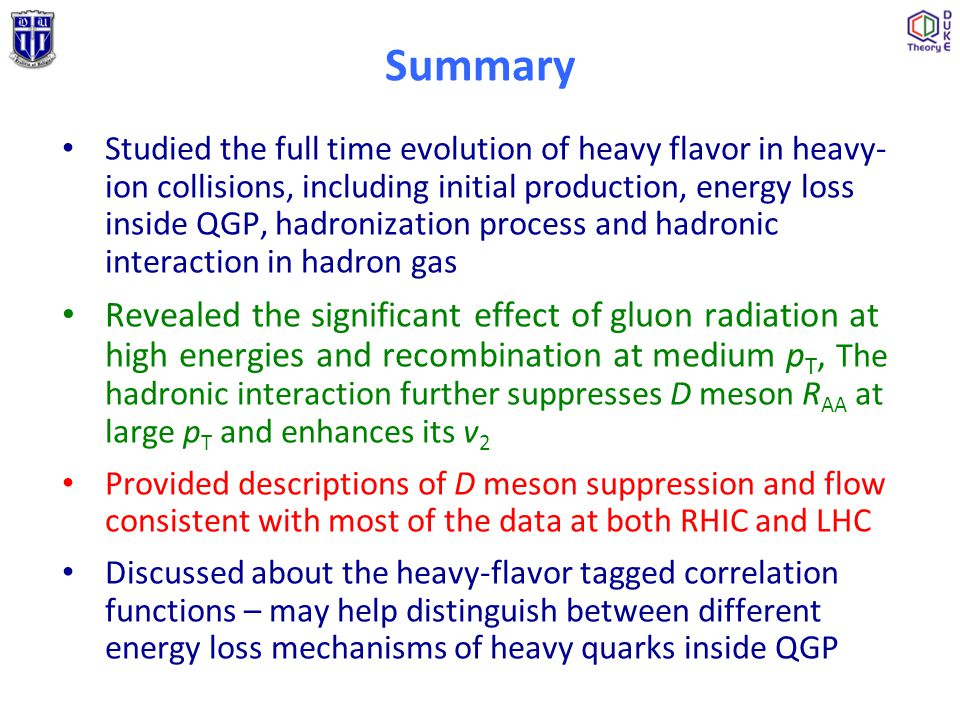 Summary Studied the full time evolution of heavy flavor in heavy- ion collisions, including initial production, energy loss inside QGP, hadronization