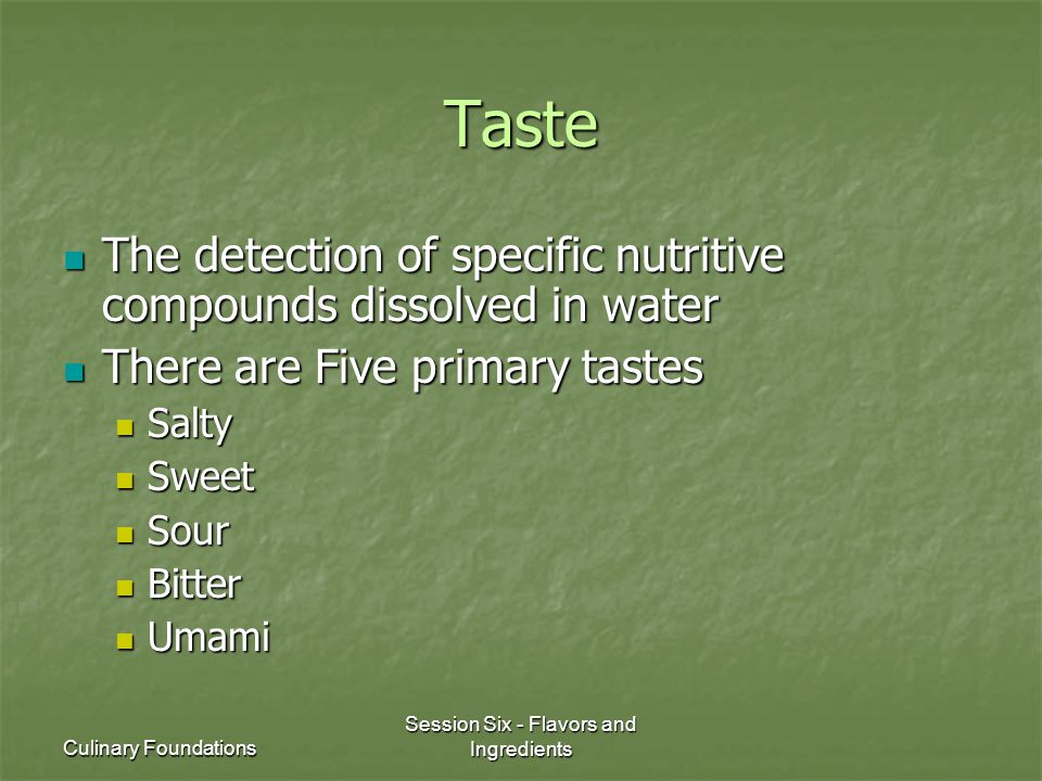 Culinary Foundations Session Six - Flavors and Ingredients Taste The detection of specific nutritive compounds dissolved in water The detection of spe