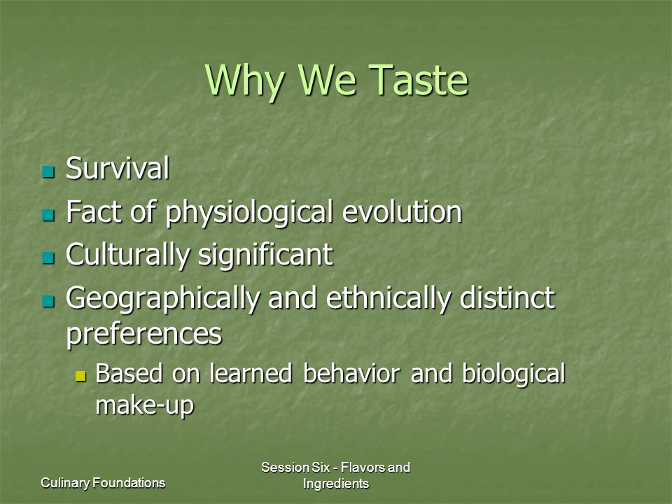 Culinary Foundations Session Six - Flavors and Ingredients Why We Taste Survival Survival Fact of physiological evolution Fact of physiological evolut