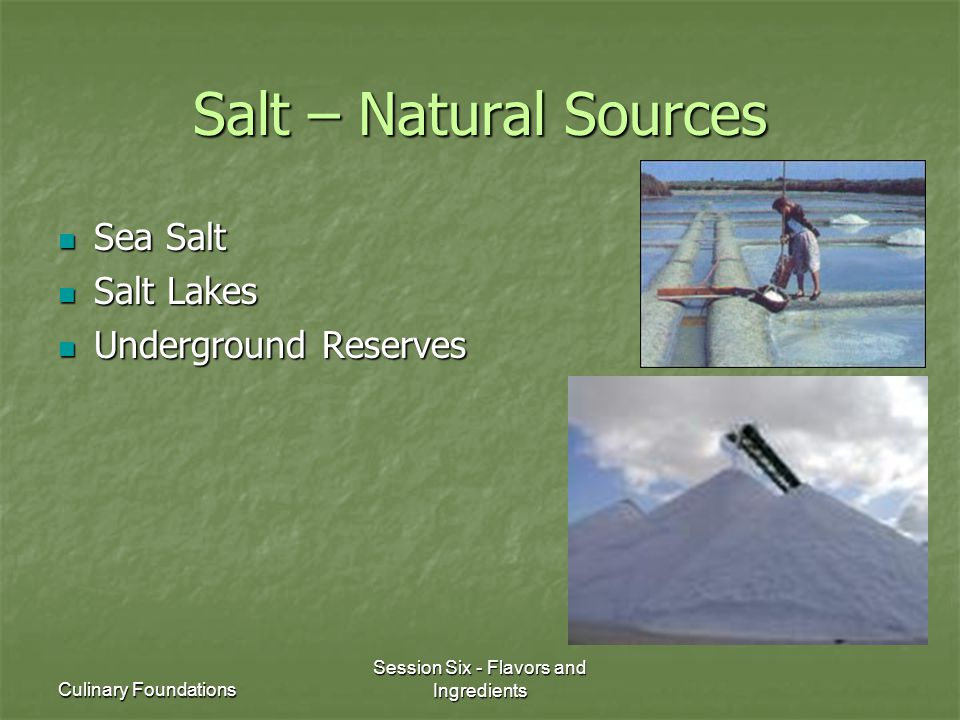 Culinary Foundations Session Six - Flavors and Ingredients Salt – Natural Sources Sea Salt Sea Salt Salt Lakes Salt Lakes Underground Reserves Underground Reserves