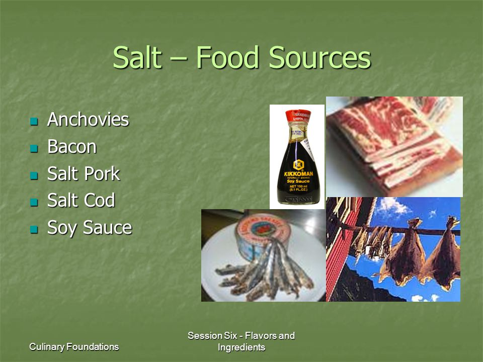 Culinary Foundations Session Six - Flavors and Ingredients Salt – Food Sources Anchovies Anchovies Bacon Bacon Salt Pork Salt Pork Salt Cod Salt Cod S