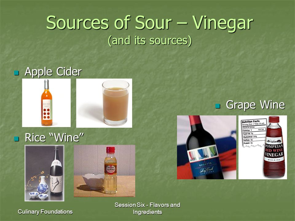 Culinary Foundations Session Six - Flavors and Ingredients Sources of Sour – Vinegar (and its sources) Apple Cider Apple Cider Grape Wine Grape Wine R