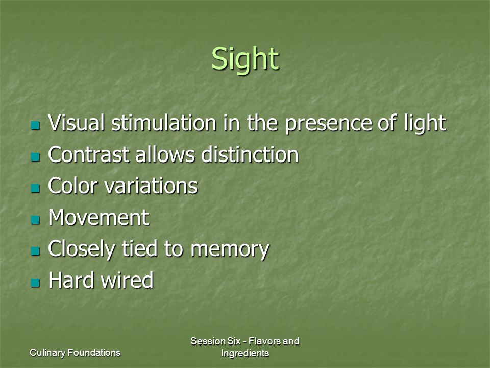 Culinary Foundations Session Six - Flavors and Ingredients Sight Visual stimulation in the presence of light Visual stimulation in the presence of lig