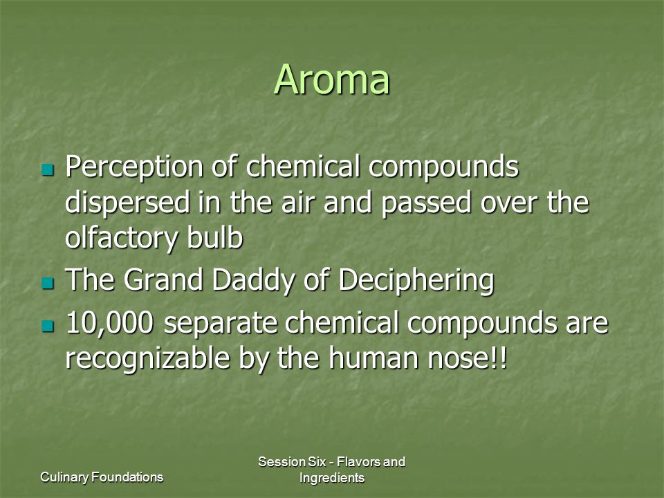 Culinary Foundations Session Six - Flavors and Ingredients Aroma Perception of chemical compounds dispersed in the air and passed over the olfactory bulb Perception of chemical compounds dispersed in the air and passed over the olfactory bulb The Grand Daddy of Deciphering The Grand Daddy of Deciphering 10,000 separate chemical compounds are recognizable by the human nose!.