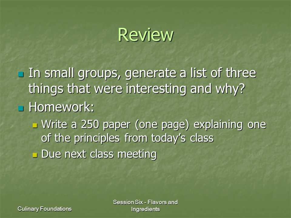 Culinary Foundations Session Six - Flavors and Ingredients Review In small groups, generate a list of three things that were interesting and why? In s