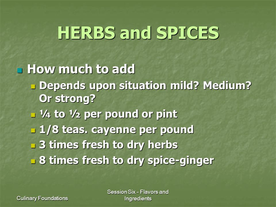 Culinary Foundations Session Six - Flavors and Ingredients HERBS and SPICES How much to add How much to add Depends upon situation mild? Medium? Or st